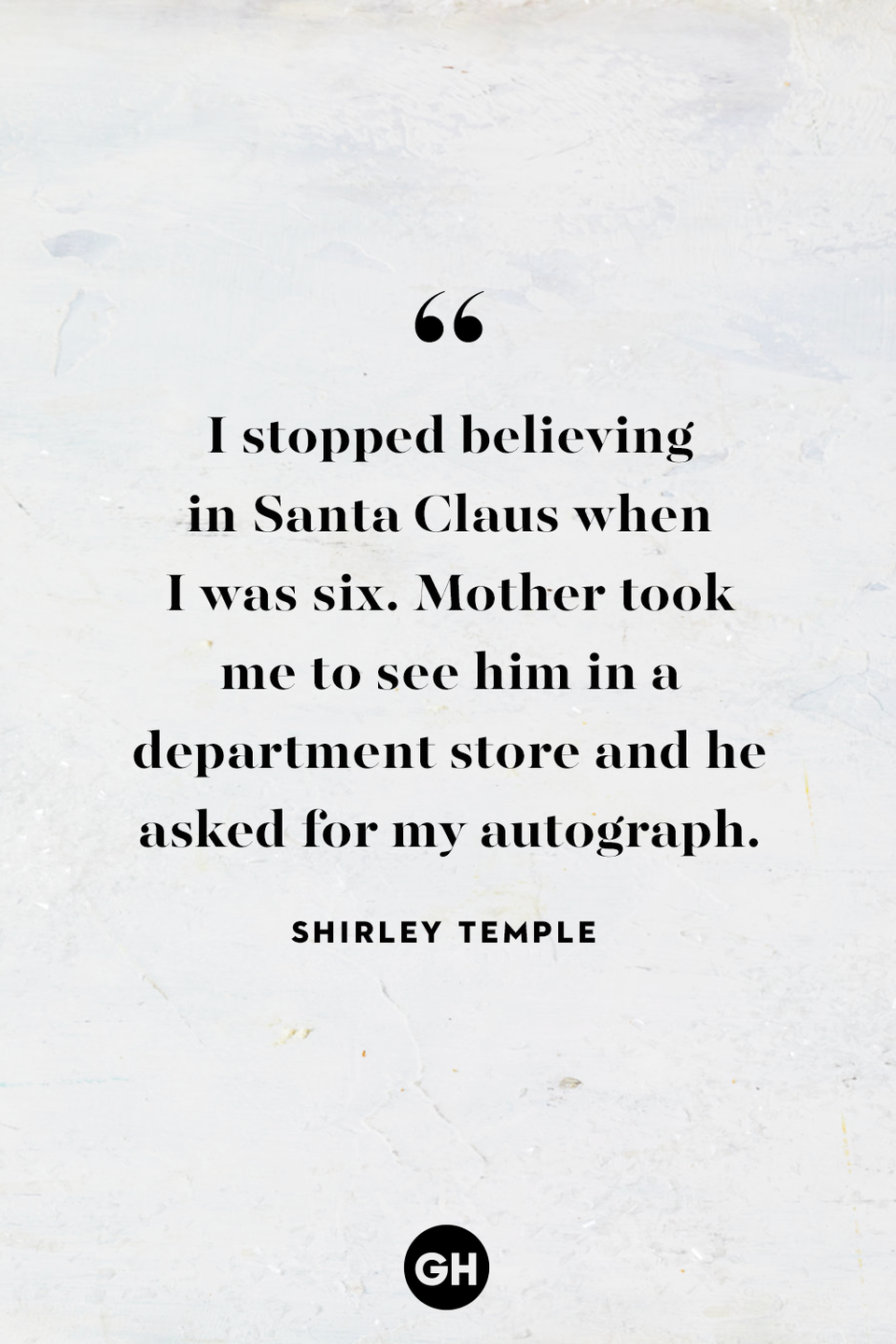 <p>I stopped believing in Santa Claus when I was six. Mother took me to see him in a department store and he asked for my autograph.</p>