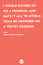 <p>I would rather sit on a pumpkin, and have it all to myself, than be crowded on a velvet cushion.</p>