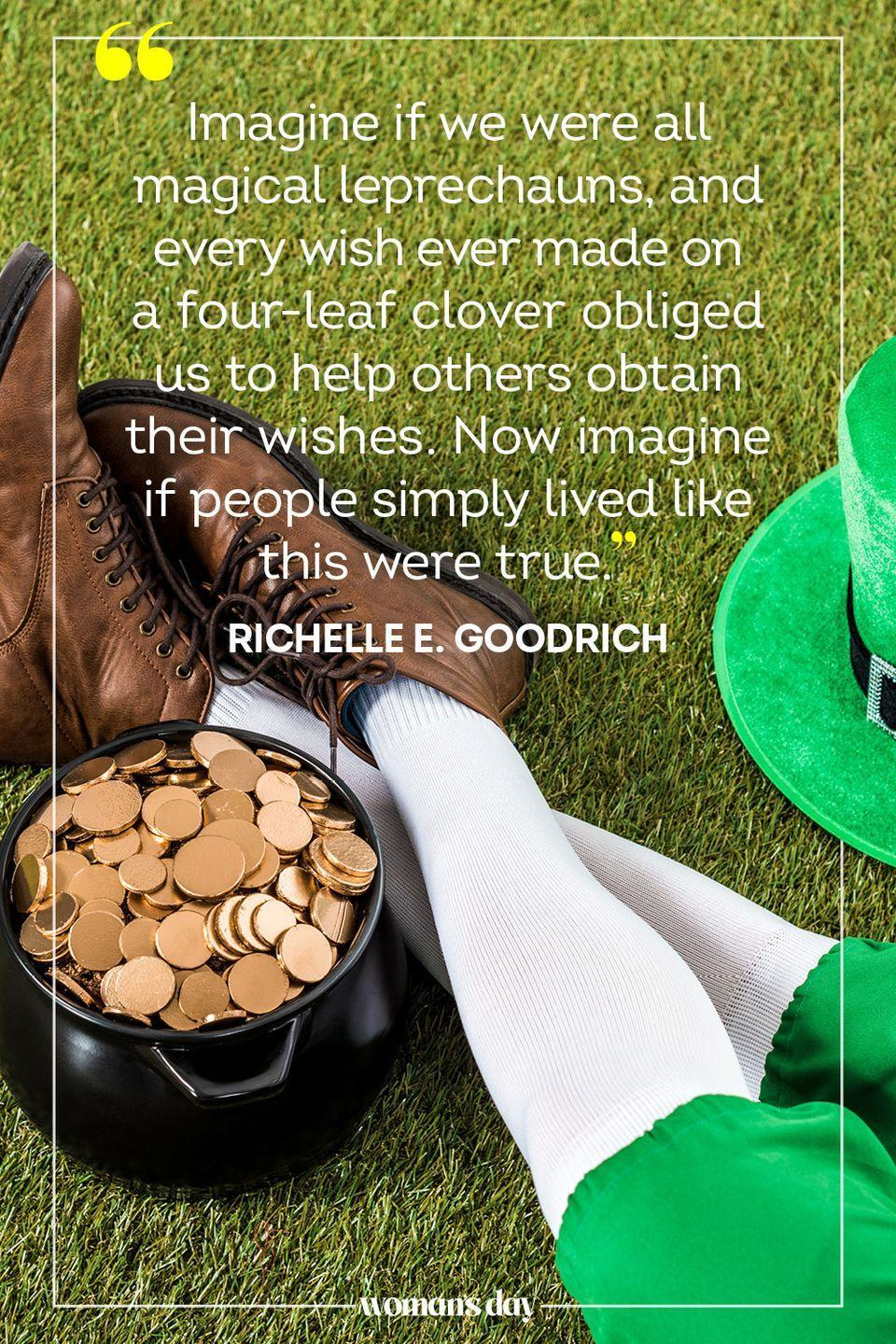 """<p>""""Imagine if we were all magical leprechauns, and every wish ever made on a four-leaf clover obliged us to help others obtain their wishes. Now imagine if people simply lived like this were true."""" — Richelle E. Goodrich</p>"""