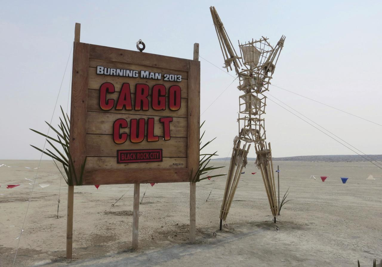 "The sign that greets attendees is seen at the gate of the 2013 Burning Man arts and music festival with the year's theme of ""Cargo Cult"", in the Black Rock Desert of Nevada, August 29, 2013. The federal government issued a permit for 68,000 people from all over the world to gather at the sold out festival, which is celebrating its 27th year, to spend a week in the remote desert cut off from much of the outside world to experience art, music and the unique community that develops. REUTERS/Jim Bourg (UNITED STATES - Tags: SOCIETY) FOR USE WITH BURNING MAN RELATED REPORTING ONLY. FOR EDITORIAL USE ONLY. NOT FOR SALE FOR MARKETING OR ADVERTISING CAMPAIGNS. NO THIRD PARTY SALES. NOT FOR USE BY REUTERS THIRD PARTY DISTRIBUTORS"