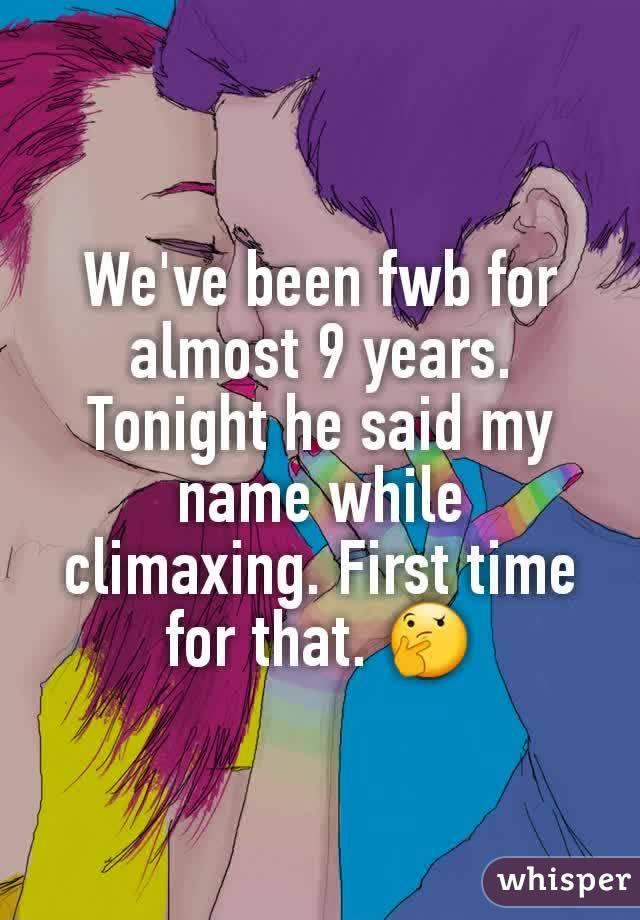 We've been fwb for almost 9 years. Tonight he said my name while climaxing. First time for that. 🤔