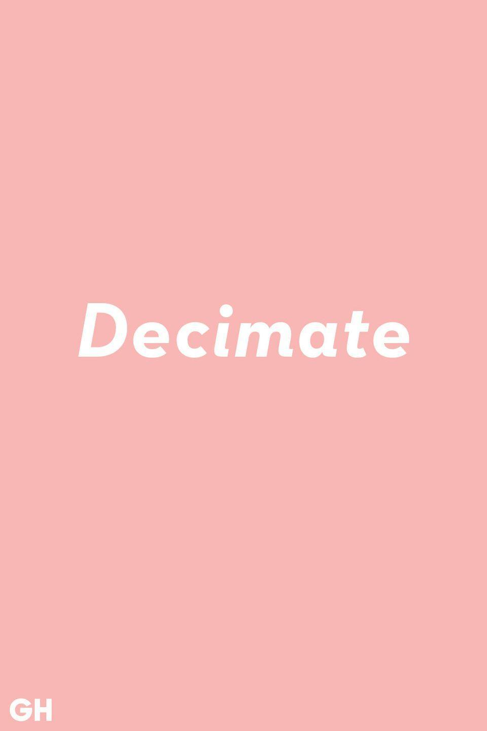 <p>You've probably heard decimate used in the context of something getting destroyed. Put that out of your mind. The true definition is to reduce something by one tenth.</p>