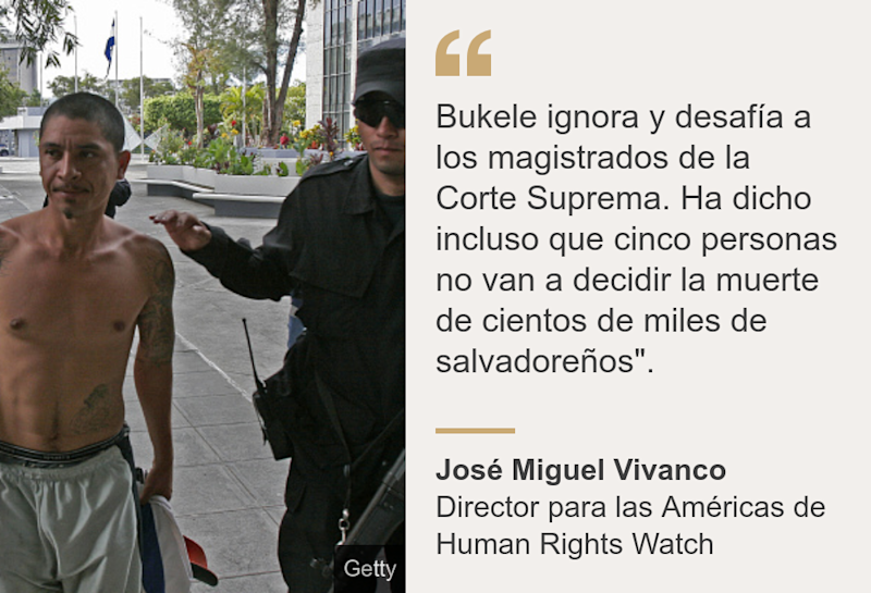 """Bukele ignora y desafía a los magistrados de la Corte Suprema. Ha dicho incluso que cinco personas no van a decidir la muerte de cientos de miles de salvadoreños""."", Source: José Miguel Vivanco, Source description: Director para las Américas de Human Rights Watch, Image: Un presunto criminal acompañado por oficiales policiales."