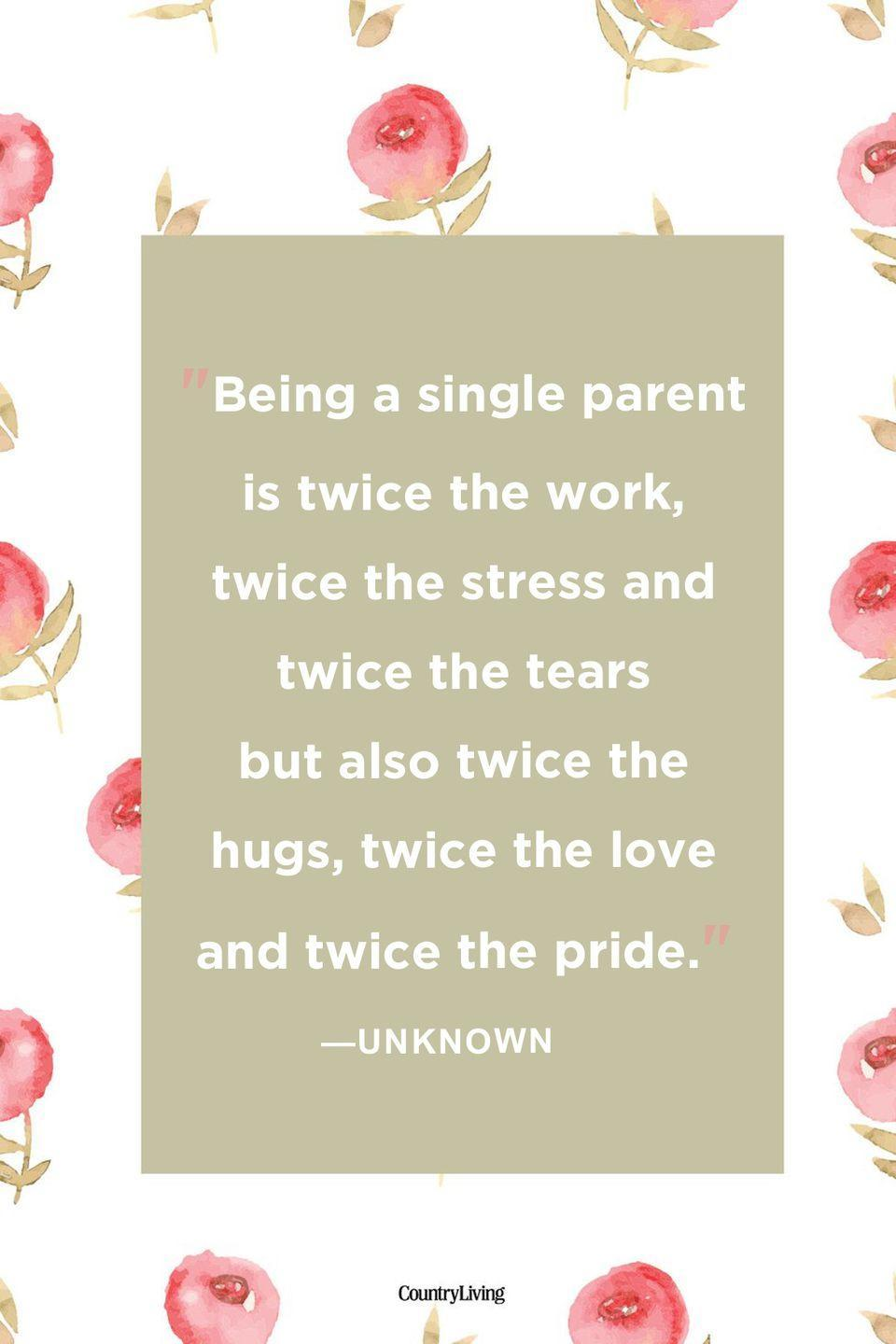 "<p>""Being a single parent is twice the work, twice the stress and twice the tears but also twice the hugs, twice the love and twice the pride.""</p>"