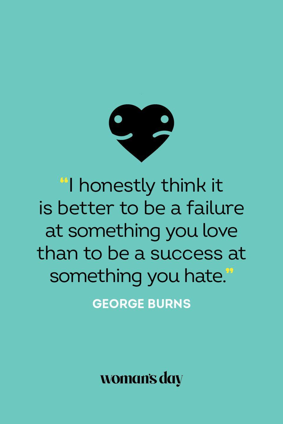 """<p>""""I honestly think it is better to be a failure at something you love than to be a success at something you hate.""""</p>"""