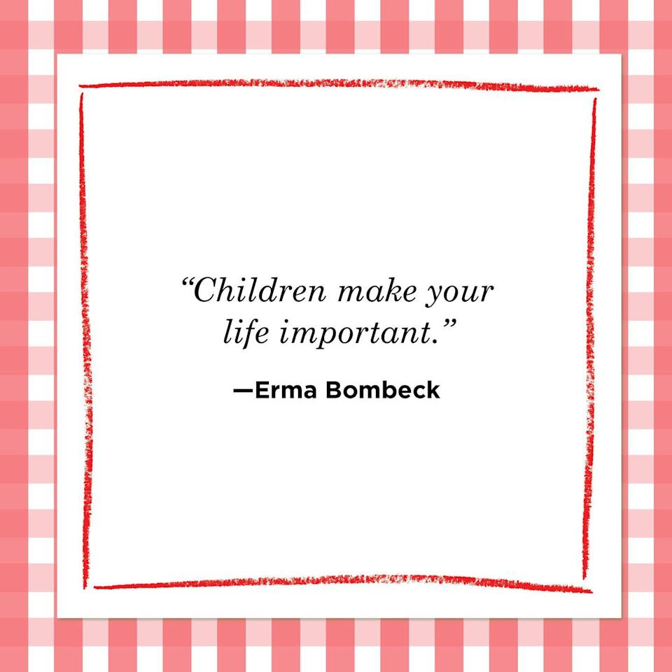 "<p>""Children make your life important.""<br></p>"