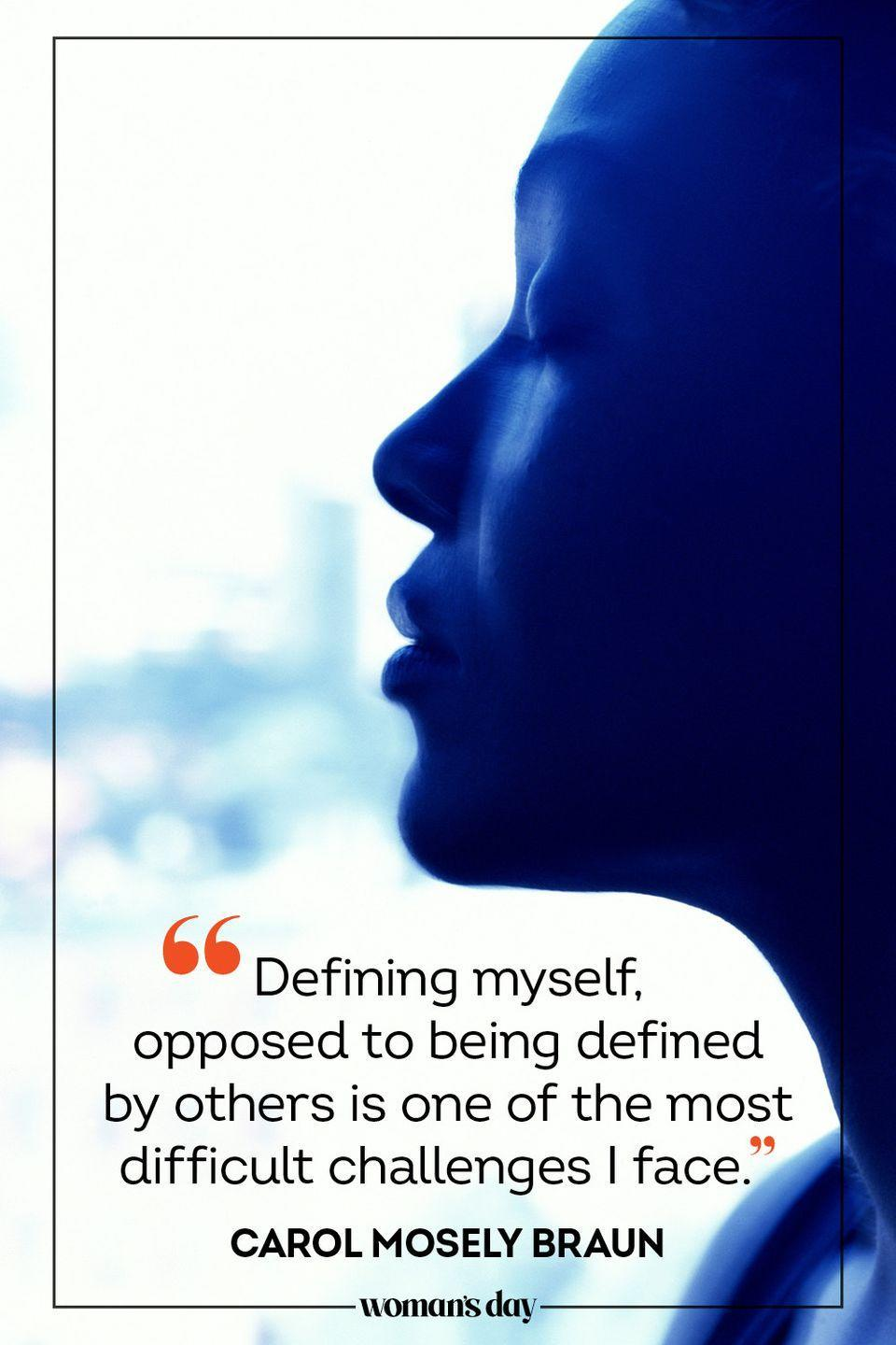 """<p>""""Defining myself, opposed to being defined by others is one of the most difficult challenges I face."""" — Carol Mosely Braun</p>"""