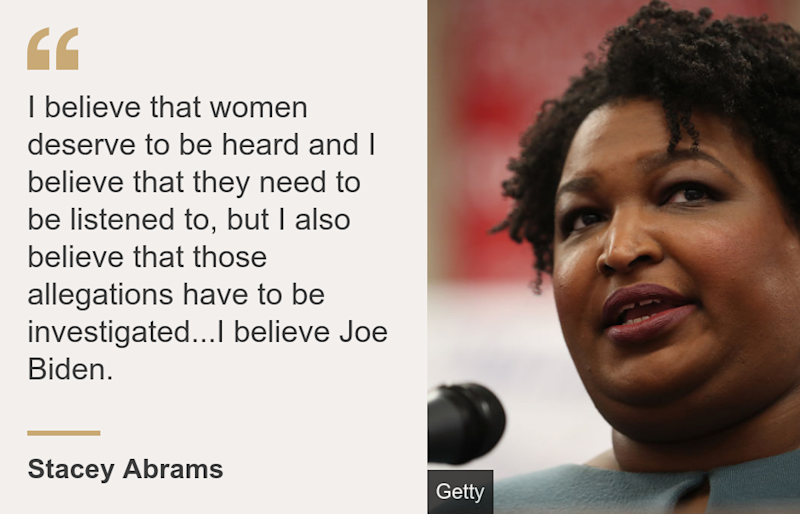 """""""I believe that women deserve to be heard and I believe that they need to be listened to, but I also believe that those allegations have to be investigated...I believe Joe Biden."""", Source: Stacey Abrams, Source description: , Image: Stacey Abrams"""