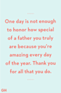 <p>One day is not enough to honor how special of a father you truly are because you're amazing every day of the year. Thank you for all that you do.</p>