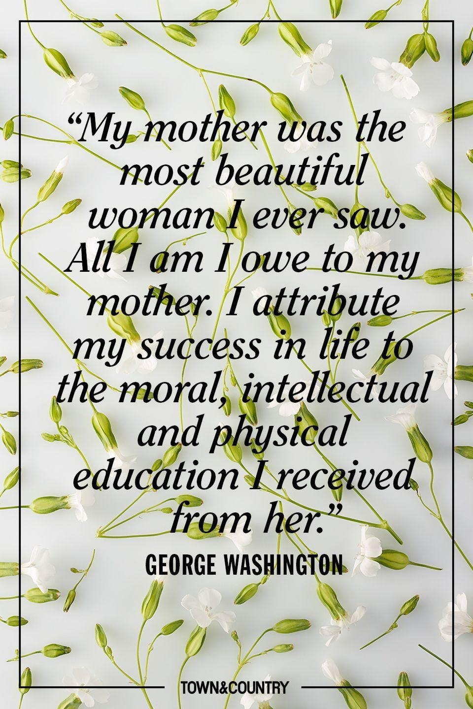"""<p>""""My mother was the most beautiful woman I ever saw. All I am I owe to my mother. I attribute my success in life to the moral, intellectual and physical education I received from her."""" </p><p>- George Washington</p>"""