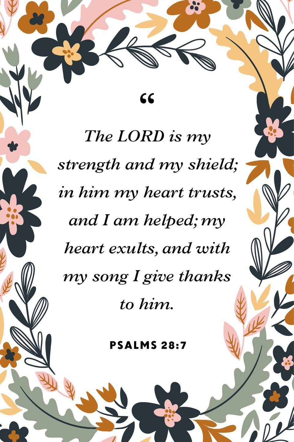 """<p>""""The LORD is my strength and my shield;<br>in him my heart trusts, and I am helped;<br>my heart exults, and with my song I give thanks to him.""""</p>"""