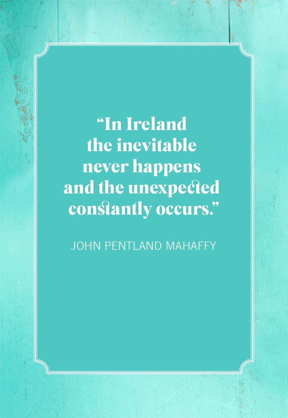 "<p>""In Ireland the inevitable never happens and the unexpected constantly occurs.""</p>"