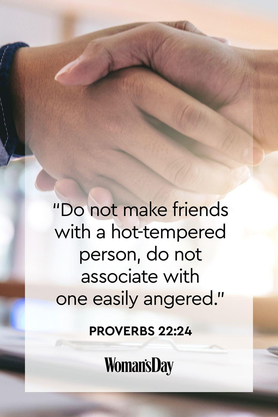 """<p>""""Do not make friends with a hot-tempered person, do not associate with one easily angered.""""</p><p><strong>The Good News</strong>: This Bible verse is an example of the quote: """"Tell me who your friends are and I'll tell you who you are."""" When we associate with people who have a bad temper, we can start to act like them. </p>"""