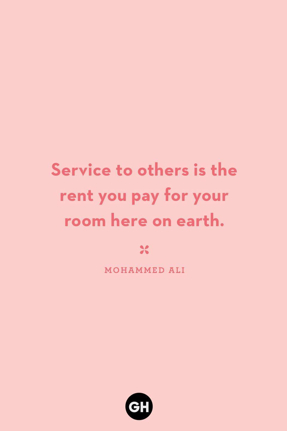 <p>Service to others is the rent you pay for your room here on earth.</p>