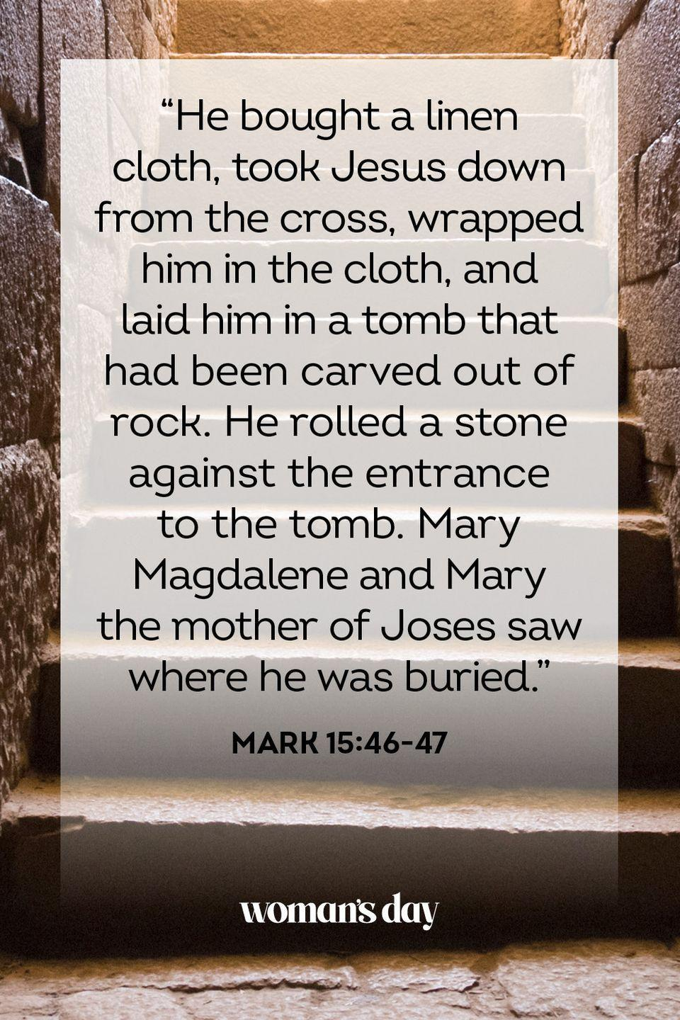 "<p>""He bought a linen cloth, took Jesus down from the cross, wrapped him in the cloth, and laid him in a tomb that had been carved out of rock. He rolled a stone against the entrance to the tomb. Mary Magdalene and Mary the mother of Joses saw where he was buried."" — Mark 15:46-47</p>"