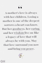 <p>A mother's love is always with her children. Losing a mother is one of the deepest sorrows a heart can know. But her goodness, her caring, and her wisdom live on-like a legacy of love that will always be with you. May that love surround you now and bring you peace.</p>