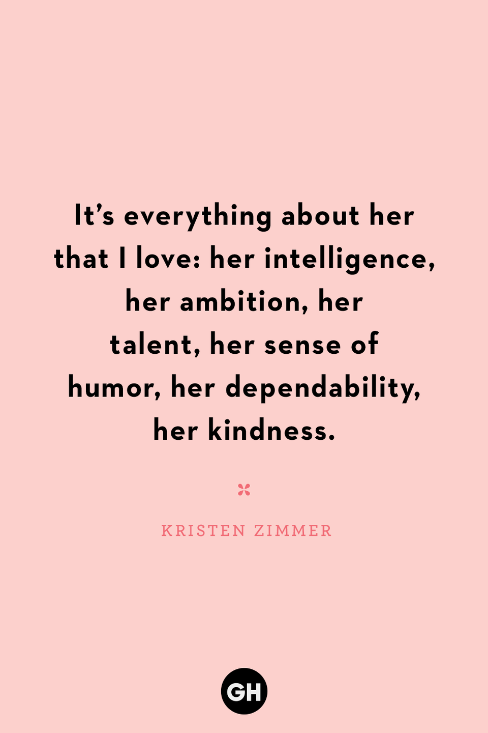 <p>It's everything about her that I love: her intelligence, her ambition, her talent, her sense of humor, her dependability, her kindness.</p>