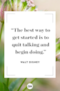 <p>The best way to get started is to quit talking and begin doing.</p>