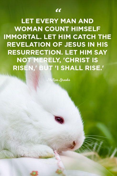 """<p>""""Let every man and woman count himself immortal. Let him catch the revelation of Jesus in his resurrection. Let him say not merely, 'Christ is risen,' but 'I shall rise.'""""</p>"""