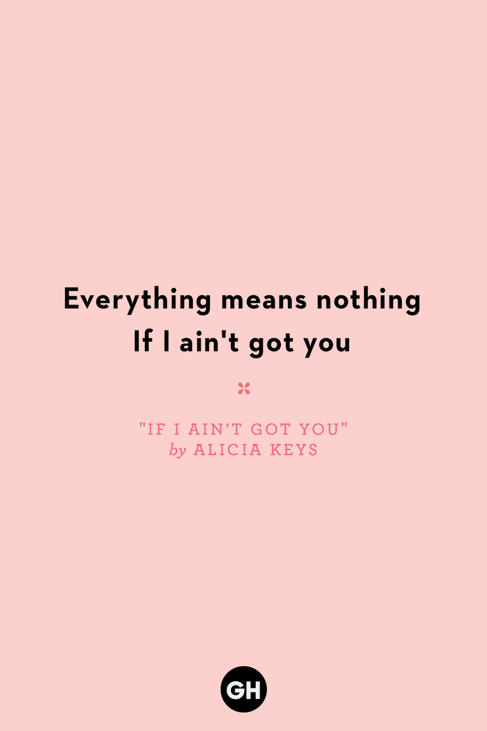 <p>Everything means nothing</p><p>If I ain't got you</p>