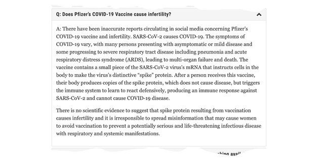 """Q: Does Pfizer's COVID-19 Vaccine cause infertility? A: There have been inaccurate reports circulating in social media concerning Pfizer's COVID-19 vaccine and infertility. SARS-CoV-2 causes COVID-19. The symptoms of COVID-19 vary, with many persons presenting with asymptomatic or mild disease and some progressing to severe respiratory tract disease including pneumonia and acute respiratory distress syndrome (ARDS), leading to multi-organ failure and death. The vaccine contains a small piece of the SARS-CoV-2 virus's mRNA that instructs cells in the body to make the virus's distinctive """"spike"""" protein. After a person receives this vaccine, their body produces copies of the spike protein, which does not cause disease, but triggers the immune system to learn to react defensively, producing an immune response against SARS-CoV-2 and cannot cause COVID-19 disease. There is no scientific evidence to suggest that spike protein resulting from vaccination causes infertility and it is irresponsible to spread misinformation that may cause women to avoid vaccination to prevent a potentially serious and life-threatening infectious disease with respiratory and systemic manifestations."""