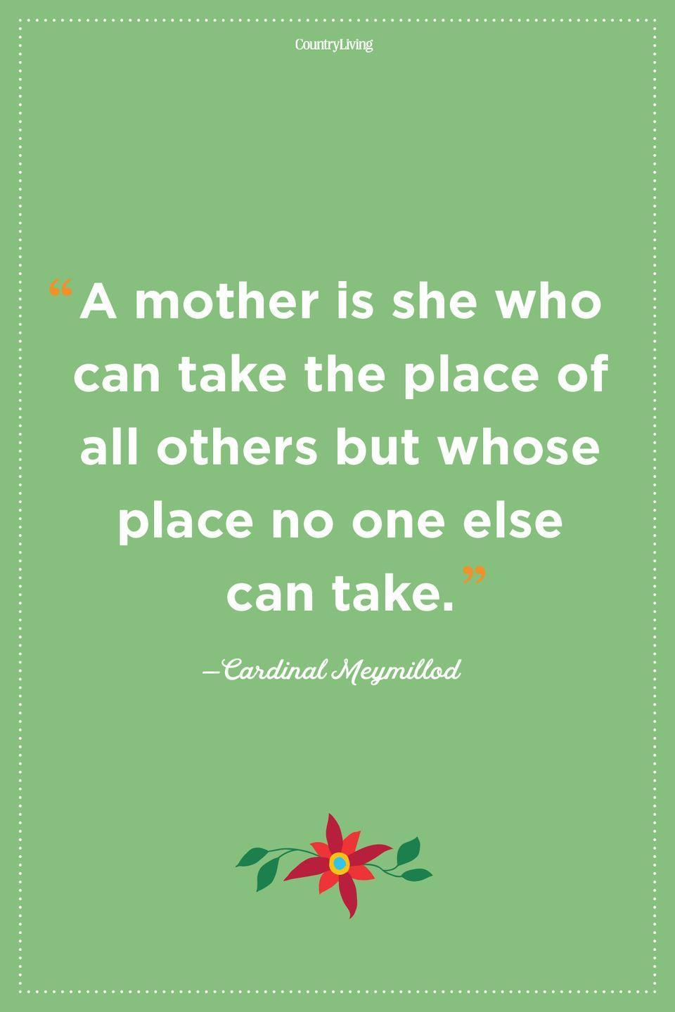 """<p>""""A mother is she who can take the place of all others but whose place no one else can take.""""</p>"""