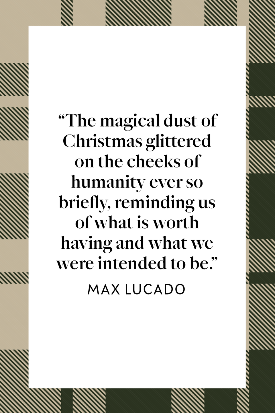 "<p>""The magical dust of Christmas glittered on the cheeks of humanity ever so briefly, reminding us of what is worth having and what we were intended to be,"" author and Texas Pastor Max Lucado said in his book <em><a href=""https://www.amazon.com/God-Came-Near-Max-Lucado/dp/0849944546?tag=syn-yahoo-20&ascsubtag=%5Bartid%7C10072.g.34536312%5Bsrc%7Cyahoo-us#:~:text=It%20all%20happened%20in%20a,manicured%2C%20but%20callused%20and%20dirty."" rel=""nofollow noopener"" target=""_blank"" data-ylk=""slk:God Came Near"" class=""link rapid-noclick-resp"">God Came Near</a></em>.</p>"