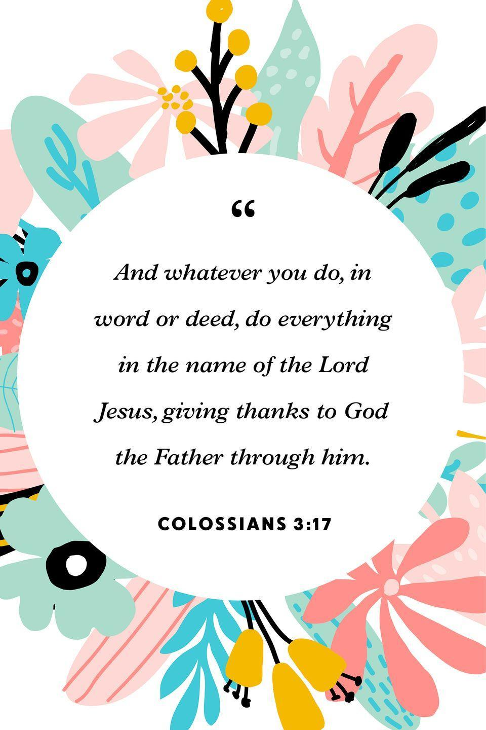 """<p>""""And whatever you do, in word or deed, do everything in the name of the Lord Jesus, giving thanks to God the Father through him.""""</p>"""
