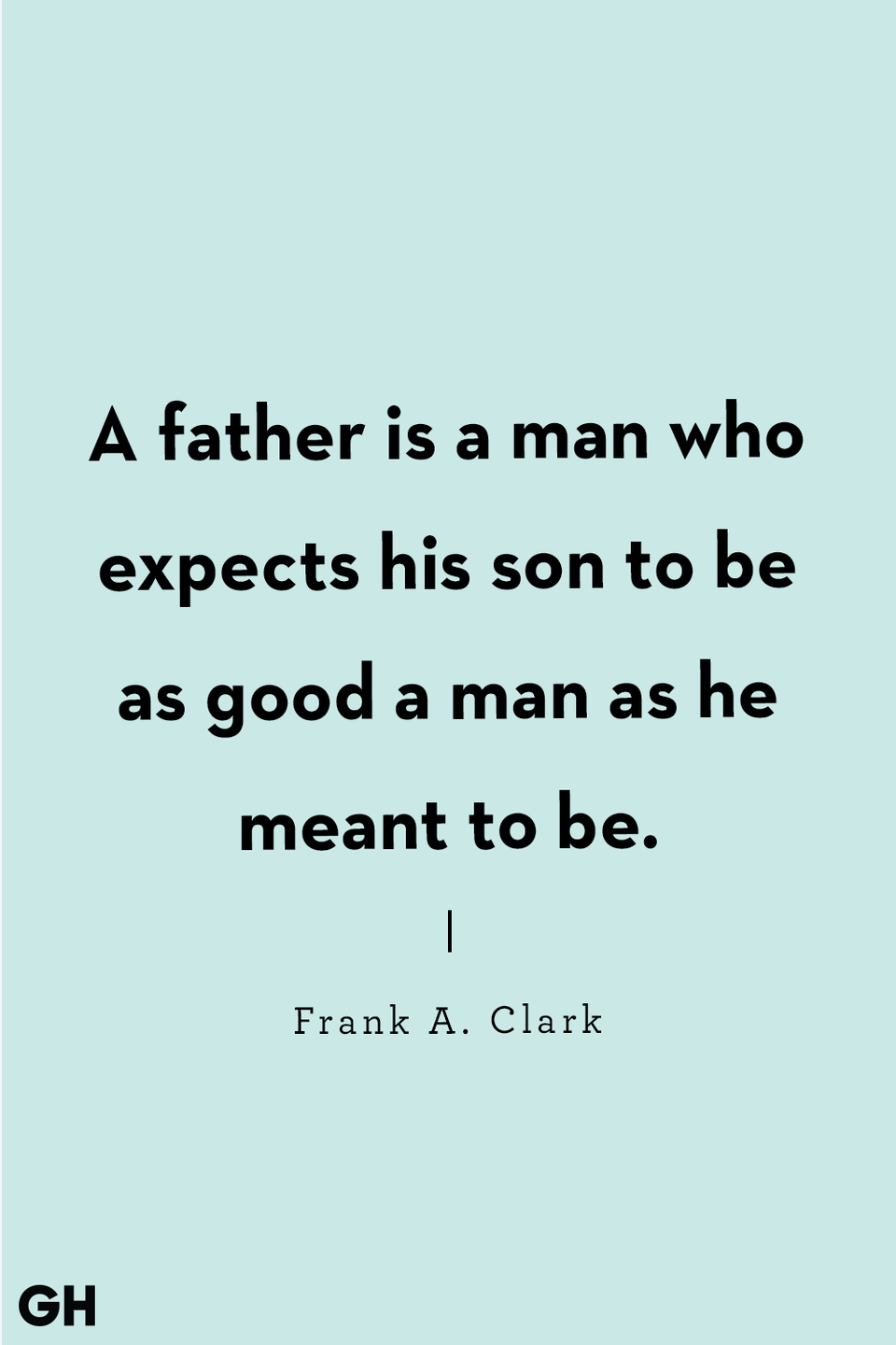 <p>A father is a man who expects his son to be as good a man as he meant to be.</p>
