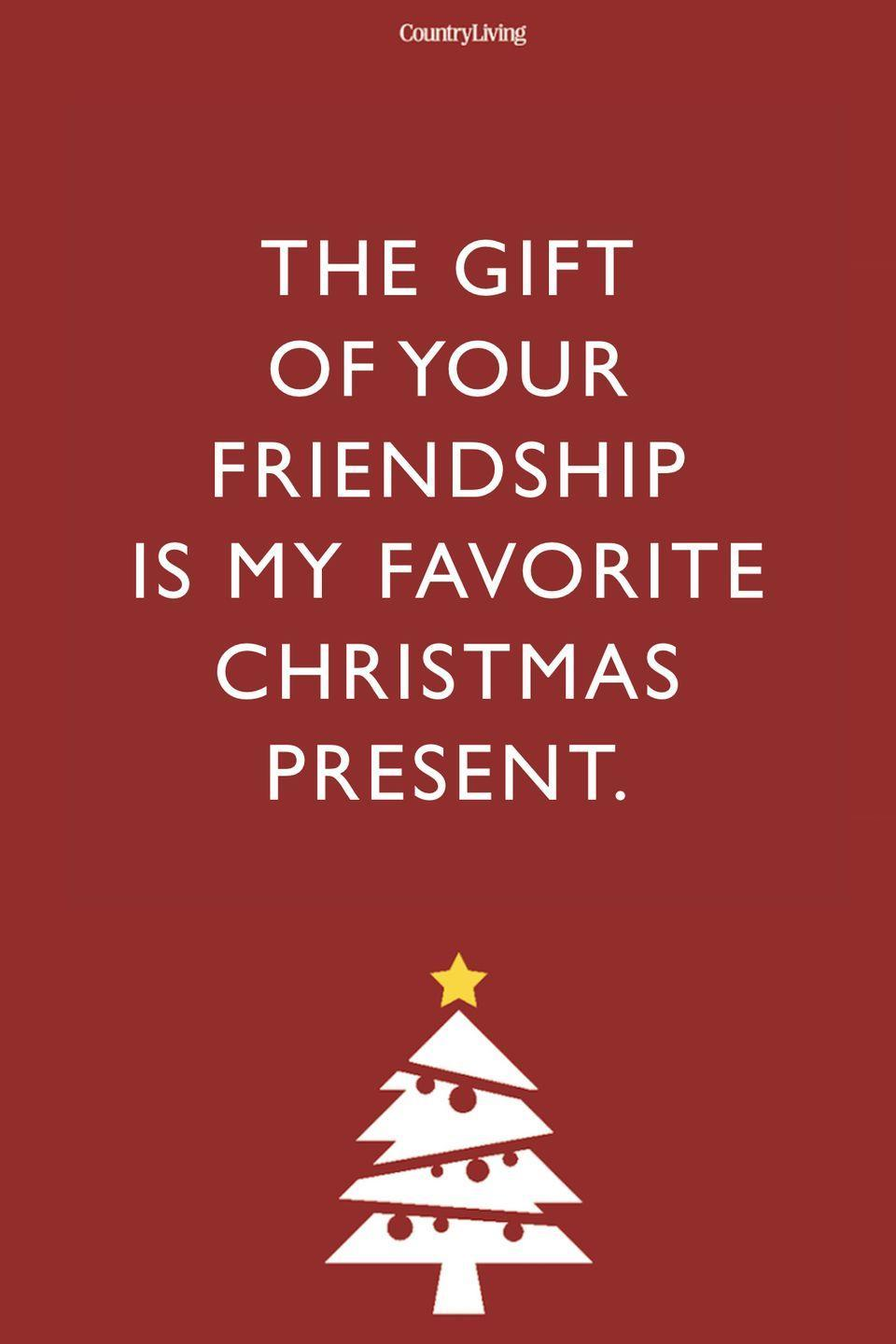 <p>The gift of your friendship is my favorite Christmas present.</p>