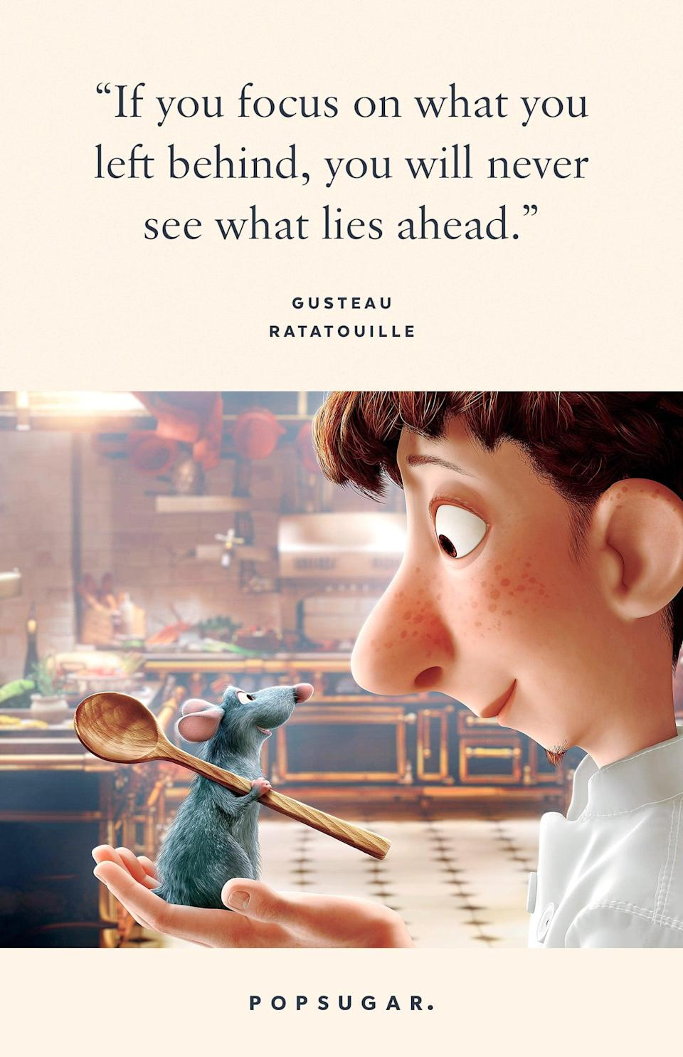 "<p>""If you focus on what you left behind, you will never see what lies ahead."" - Gusteau, <b>Ratatouille</b> </p>"