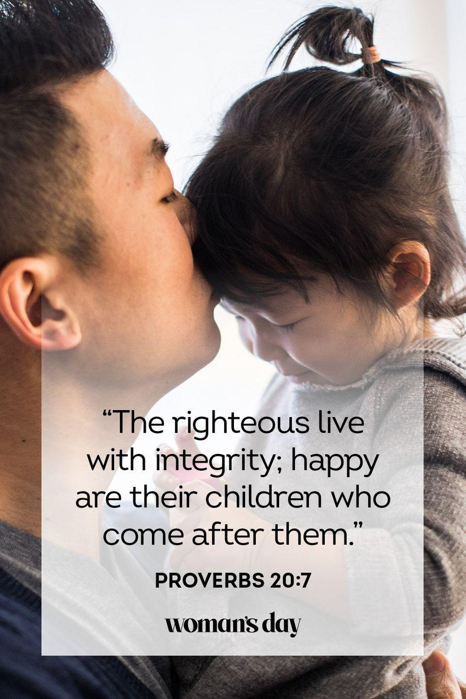 """<p>""""The righteous live with integrity; happy are their children who come after them.""""</p><p><strong>The Good News: </strong>The dad who leads by example in all areas of his life will see his children follow in his footsteps.</p>"""