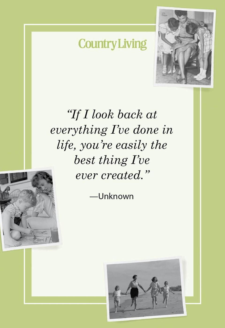 "<p>""If I look back at everything I've done in life, you're easily the best thing I've ever created.""</p>"