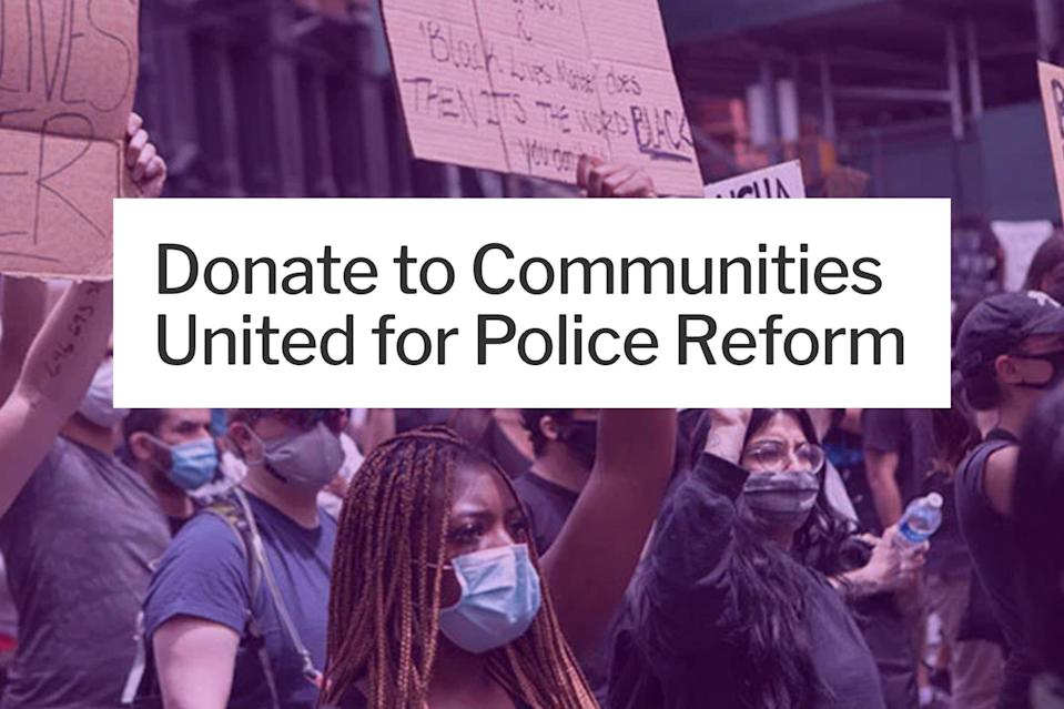 "<p>This NY-based organization has been campaigning to end discriminatory practices in the NYPD since 2012. Its members are currently trying to get the city council to rethink its new budget, which allocates almost 6 billion dollars to the police. —Daniel Varghese</p> <h3><a href=""https://northstarfund.org/give/donate/donate-to-communities-united-for-police-reform/"" rel=""nofollow noopener"" target=""_blank"" data-ylk=""slk:Donate Now"" class=""link rapid-noclick-resp"">Donate Now</a></h3>"