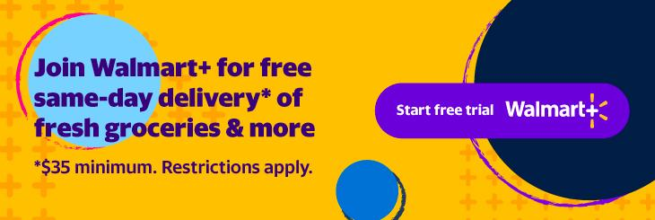 Join Walmart+ for free same-day delivery* of fresh groceries & more. *$35 minimum. Restrictions apply. Click to start free trial.