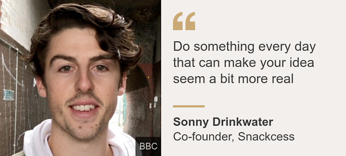 """Do something every day that can make your idea seem a bit more real"", Source: Sonny Drinkwater, Source description: Co-founder, Snackcess, Image: Sonny Drinkwater"