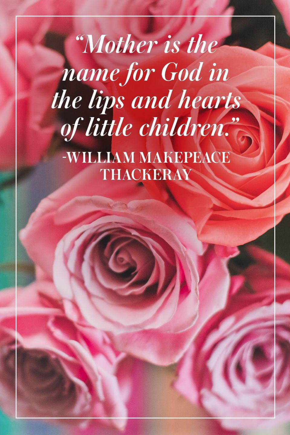 """<p>""""Mother is the name for God in the lips and hearts of little children.""""</p><p>-William Makepeace Thackeray</p>"""