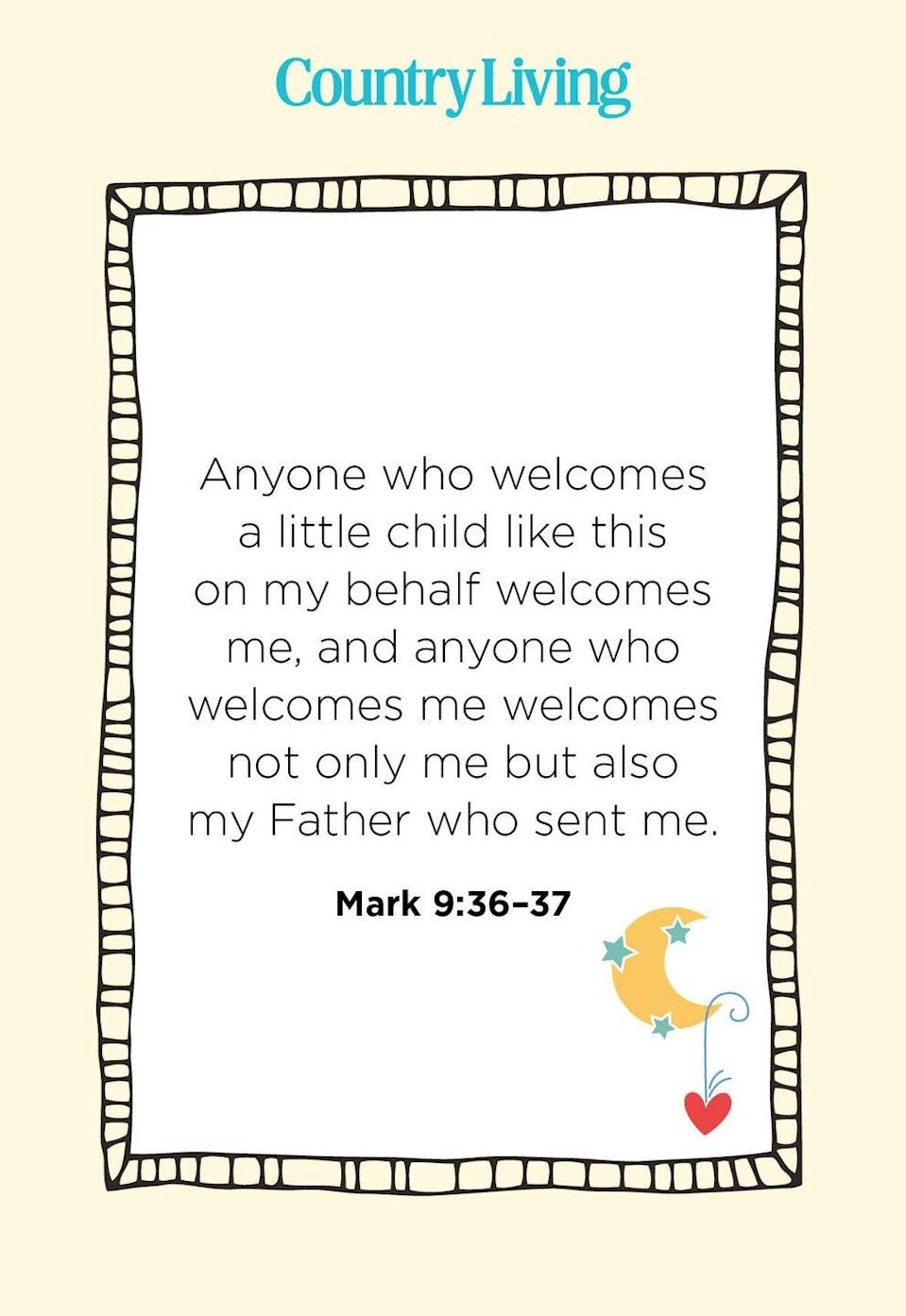"""<p>""""Anyone who welcomes a little child like this on my behalf welcomes me, and anyone who welcomes me welcomes not only me but also my Father who sent me.""""</p>"""