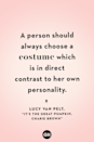<p>A person should always choose a costume which is in direct contrast to her own personality.</p>