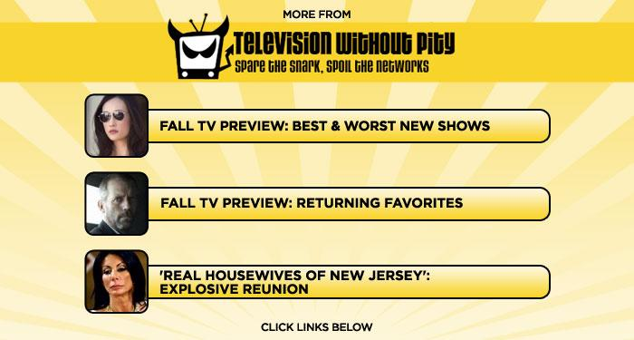 """More at <a href=""""http://www.televisionwithoutpity.com/"""">Television Without Pity</a>:<ul> <li><a href=""""http://www.televisionwithoutpity.com/show/fall/fall_tv_preview_2010_best_and.php?__source=tw yhtv&par=yhtv"""">Fall TV Preview: Best & Worst New Shows</a></li> <li><a href=""""http://www.televisionwithoutpity.com/show/fall/fall_tv_preview_2010_returning.php?__source=tw yhtv&par=yhtv"""">Fall TV Preview: Returning Favorites</a></li> <li><a href=""""http://www.bravotv.com/the-real-housewives-of-new-jersey/season-2/photos/jersey-reunion-sneak-peek"""">'Real Housewives of New Jersey': Explosive Reunion</a></li></ul>"""