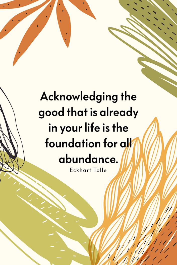 """<p>""""Acknowledging the good that is already in your life is the foundation for all abundance,"""" the spiritual teacher wrote on <a href=""""https://twitter.com/eckharttolle/status/1013673121830842369?lang=en"""" rel=""""nofollow noopener"""" target=""""_blank"""" data-ylk=""""slk:Twitter"""" class=""""link rapid-noclick-resp"""">Twitter</a>. </p>"""