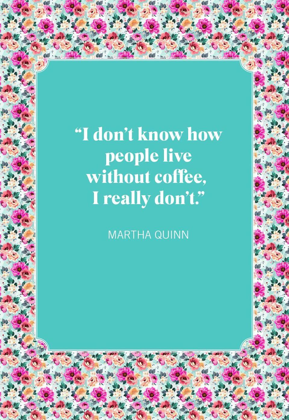 """<p>""""I don't know how people live without coffee, I really don't.""""</p>"""