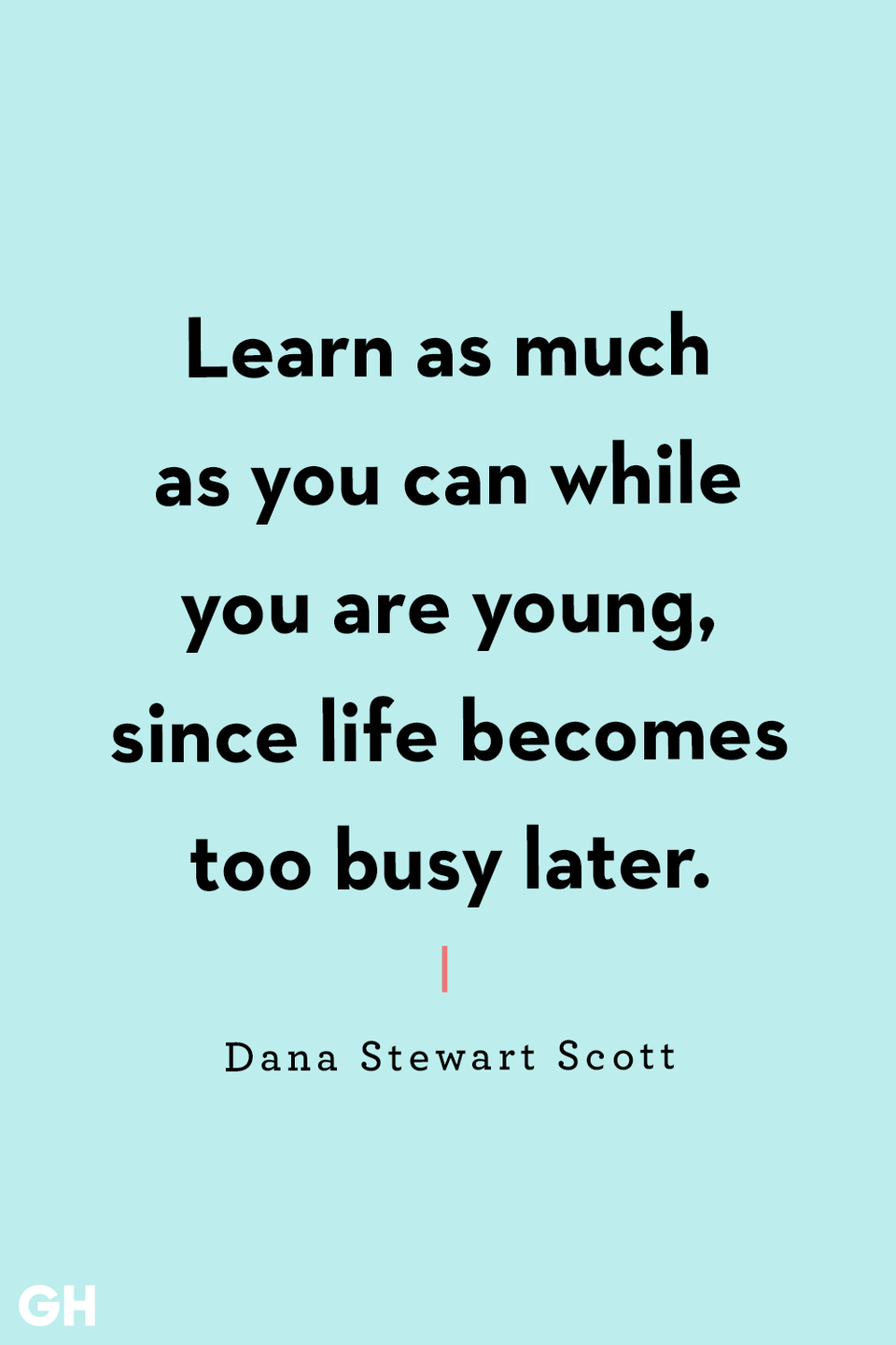 <p>Learn as much as you can while you are young, since life becomes too busy later.</p>
