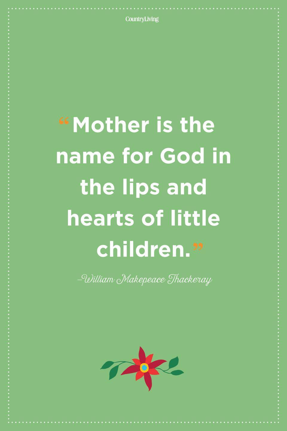 """<p>""""Mother is the name for God in the lips and hearts of little children.""""</p>"""