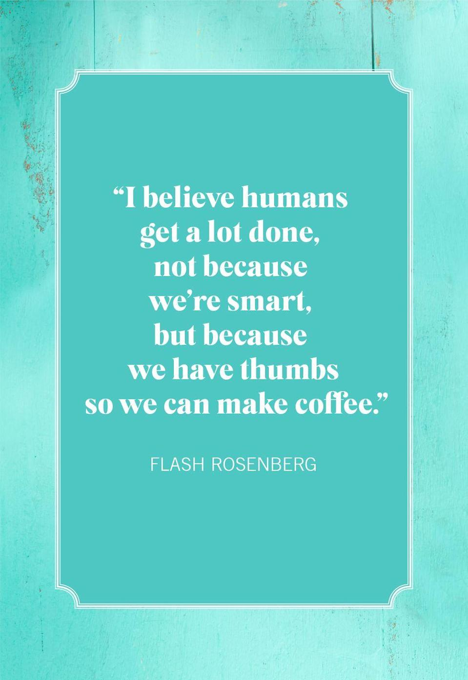 """<p>""""I believe humans get a lot done, not because we're smart, but because we have thumbs so we can make coffee.""""<br></p>"""