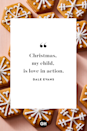 <p>Christmas, my child, is love in action. </p>