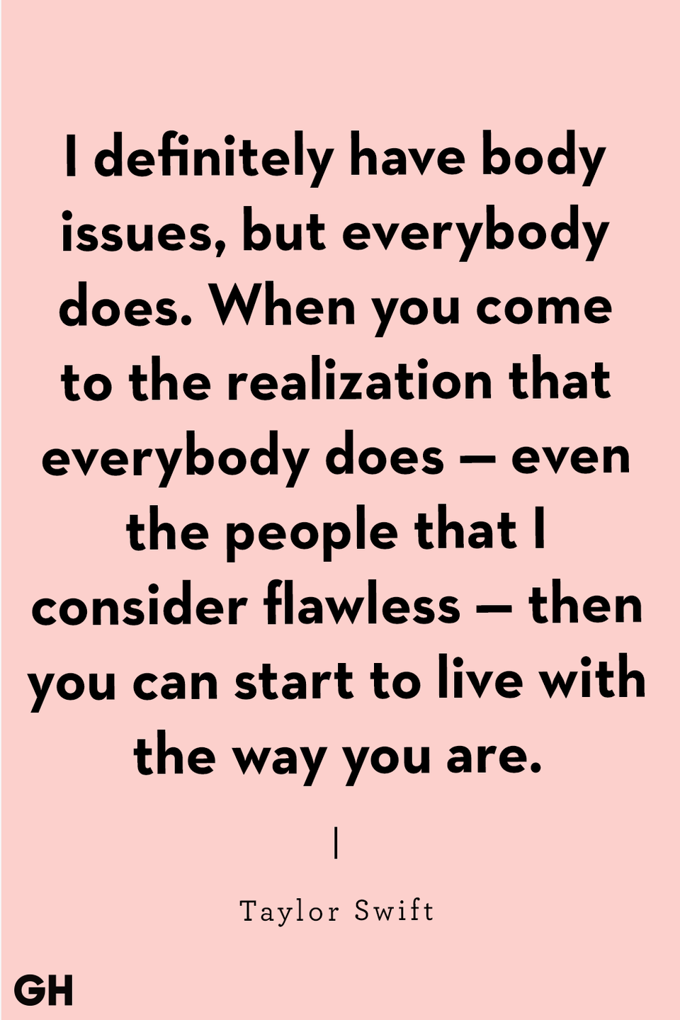 "<p>""I definitely have body issues, but everybody does. When you come to the realization that everybody does — even the people that I consider flawless — then you can start to live with the way you are."" </p>"
