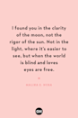 <p>I found you in the clarity of the moon, not the rigor of the sun. Not in the light, where it's easier to see, but when the world is blind and loves eyes are free.</p>