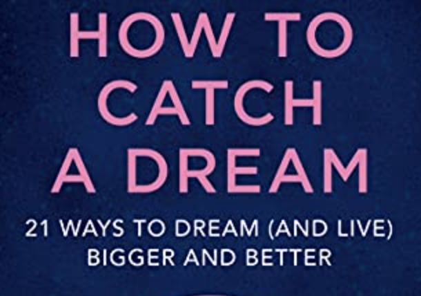 How to Catch A Dream: 21 Ways to Dream (and Live) Bigger and Better