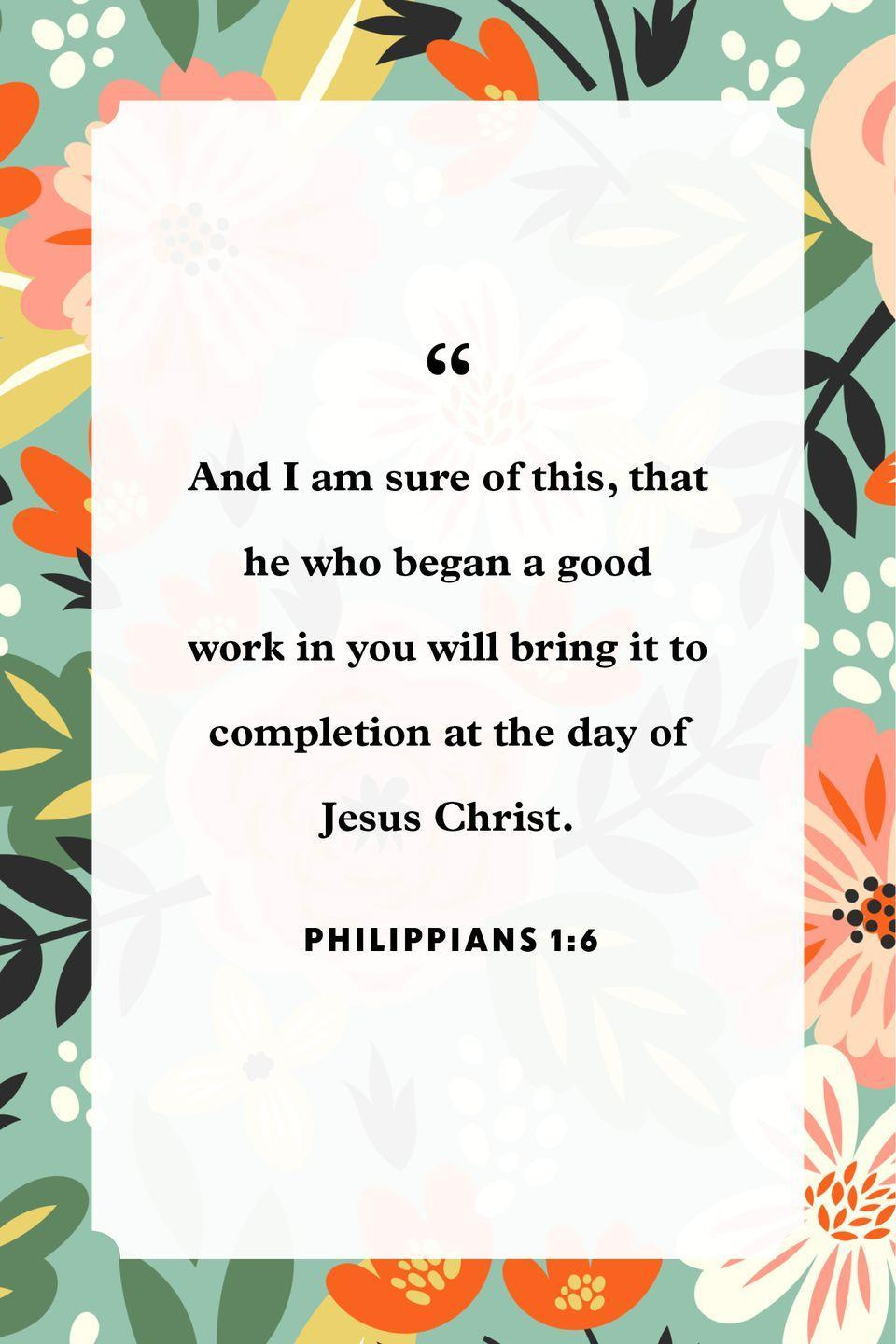 "<p>""And I am sure of this, that he who began a good work in you will bring it to completion at the day of Jesus Christ.""</p>"